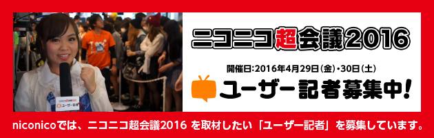 ニコニコ超会議2016を取材したい「ユーザー記者」募集中!(グループ参加歓迎)
